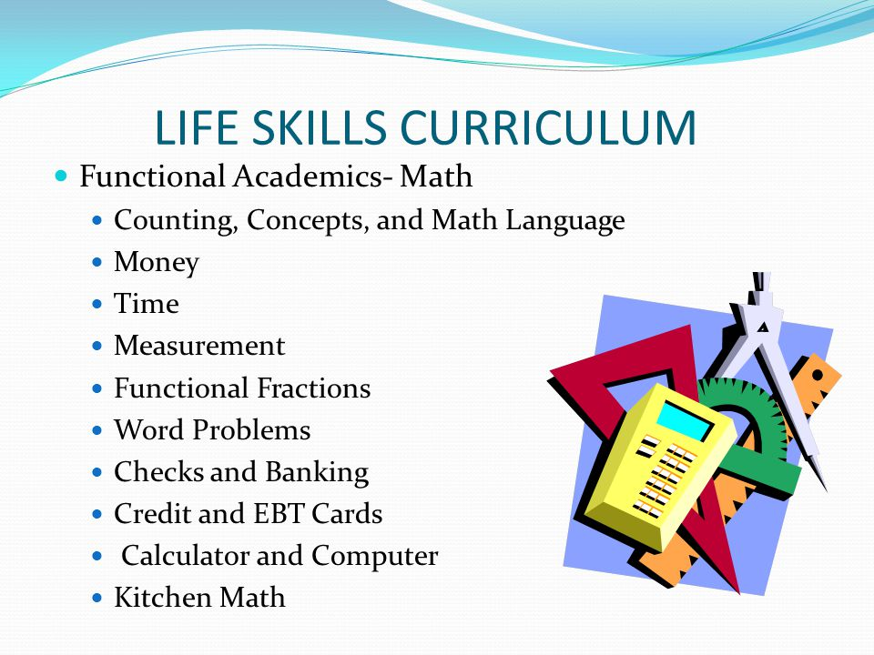 LIFE SKILLS CURRICULUM Functional Academics- Math Counting, Concepts, and Math Language Money Time Measurement Functional Fractions Word Problems Chec