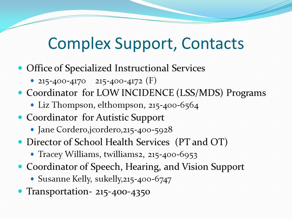 Complex Support, Contacts Office of Specialized Instructional Services 215-400-4170 215-400-4172 (F) Coordinator for LOW INCIDENCE (LSS/MDS) Programs