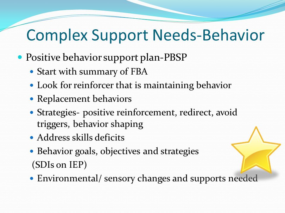 Complex Support Needs-Behavior Positive behavior support plan-PBSP Start with summary of FBA Look for reinforcer that is maintaining behavior Replacem