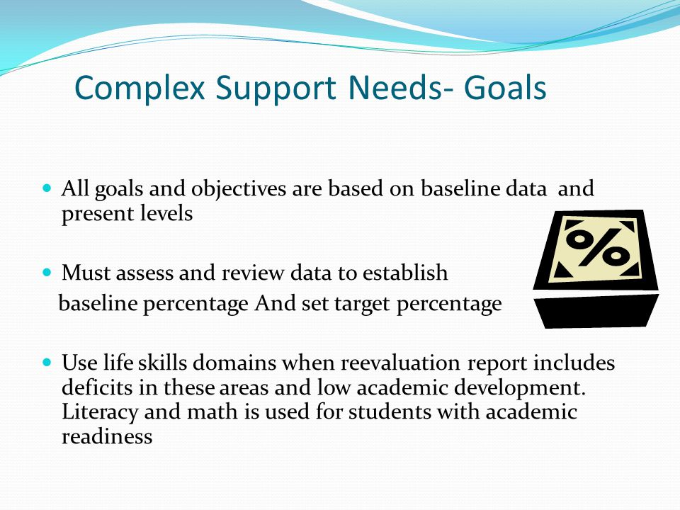 Complex Support Needs- Goals All goals and objectives are based on baseline data and present levels Must assess and review data to establish baseline