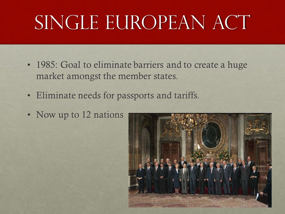 Single European act 1985: Goal to eliminate barriers and to create a huge market amongst the member states.1985: Goal to eliminate barriers and to cre