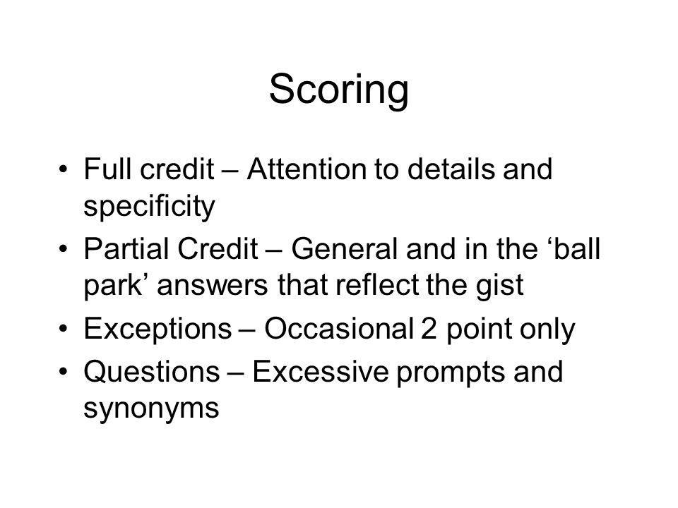 Scoring Full credit – Attention to details and specificity Partial Credit – General and in the 'ball park' answers that reflect the gist Exceptions – Occasional 2 point only Questions – Excessive prompts and synonyms