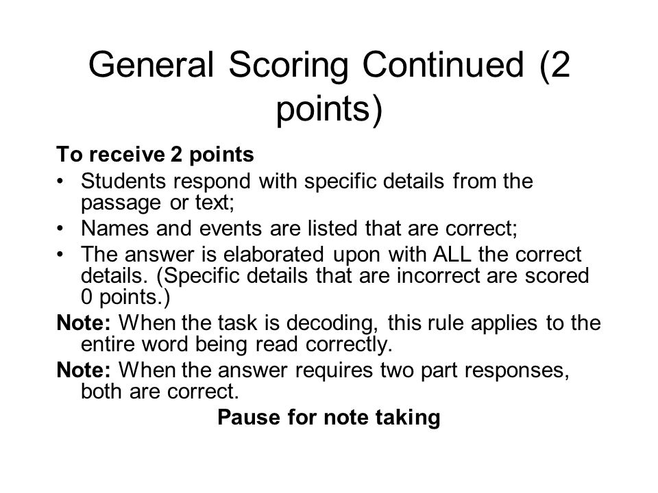 General Scoring Continued (2 points) To receive 2 points Students respond with specific details from the passage or text; Names and events are listed that are correct; The answer is elaborated upon with ALL the correct details.