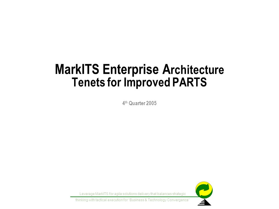 Leverage MarkITS for agile solutions delivery that balances strategic thinking with tactical execution for Business & Technology Convergence MarkITS Enterprise A rchitecture Tenets for Improved PARTS 4 th Quarter 2005