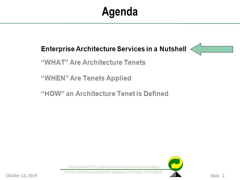 2October 12, 2014 Slide Leverage MarkITS for agile solutions delivery that balances strategic thinking with tactical execution for Business & Technology Convergence Agenda Enterprise Architecture Services in a Nutshell WHAT Are Architecture Tenets WHEN Are Tenets Applied HOW an Architecture Tenet is Defined