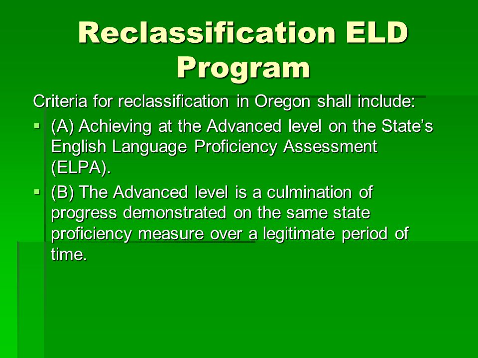 Reclassification ELD Program Criteria for reclassification in Oregon shall include:  (A) Achieving at the Advanced level on the State's English Langu