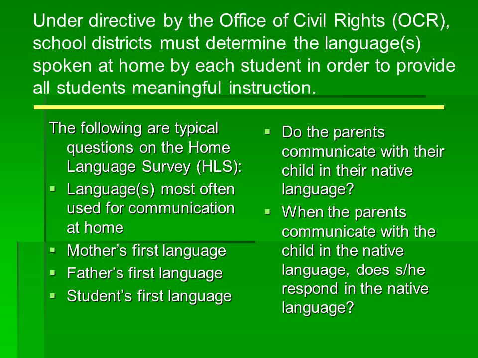 Under directive by the Office of Civil Rights (OCR), school districts must determine the language(s) spoken at home by each student in order to provid