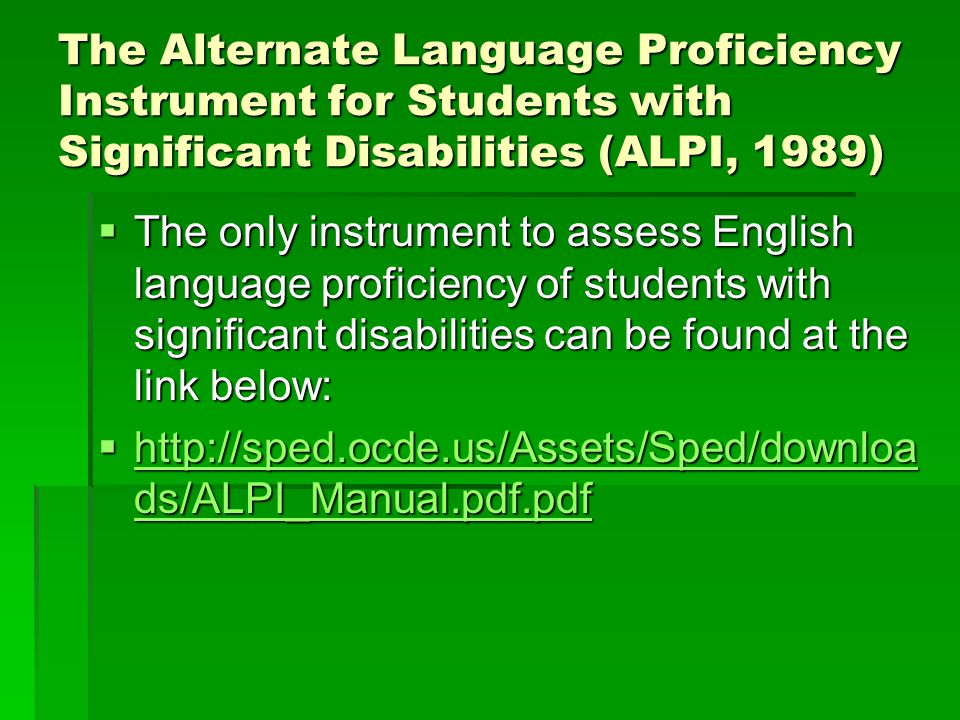 The Alternate Language Proficiency Instrument for Students with Significant Disabilities (ALPI, 1989)  The only instrument to assess English language