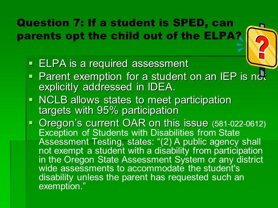 Question 7: If a student is SPED, can parents opt the child out of the ELPA?  ELPA is a required assessment  Parent exemption for a student on an IE