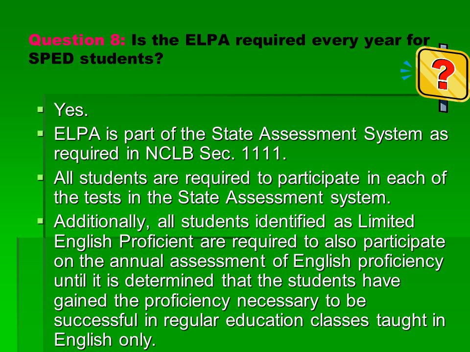 Question 8: Is the ELPA required every year for SPED students?  Yes.  ELPA is part of the State Assessment System as required in NCLB Sec. 1111.  A