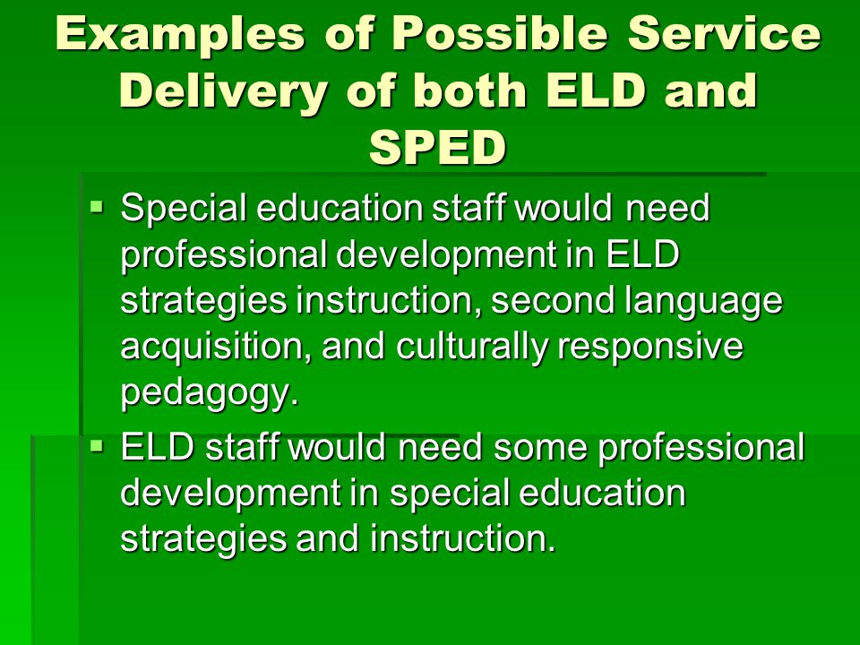 Examples of Possible Service Delivery of both ELD and SPED  Special education staff would need professional development in ELD strategies instruction