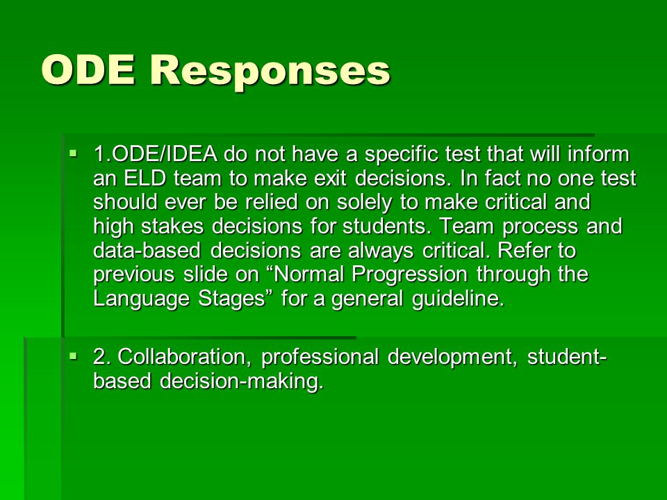 ODE Responses  1.ODE/IDEA do not have a specific test that will inform an ELD team to make exit decisions. In fact no one test should ever be relied