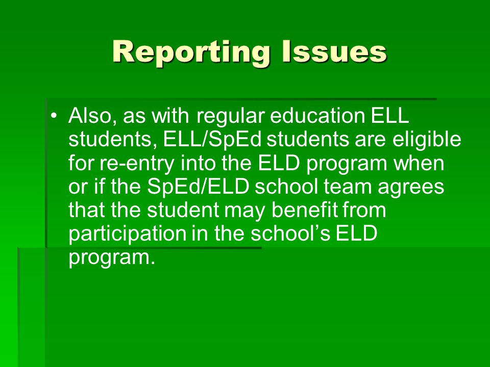 Reporting Issues Also, as with regular education ELL students, ELL/SpEd students are eligible for re-entry into the ELD program when or if the SpEd/EL