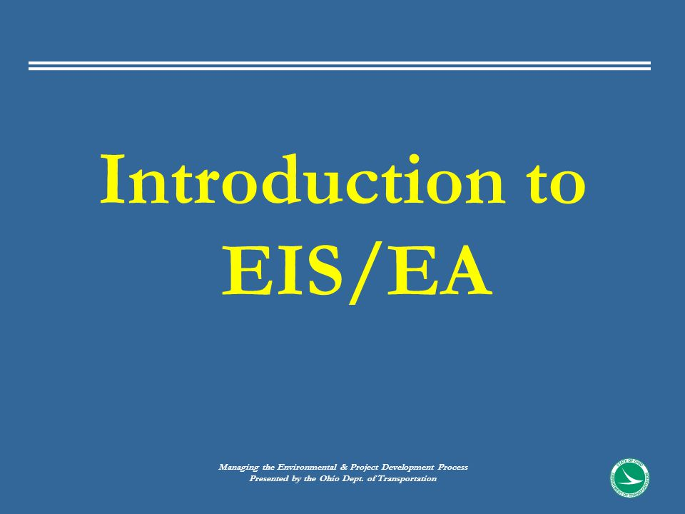 Introduction to EIS/EA Managing the Environmental & Project Development Process Presented by the Ohio Dept.