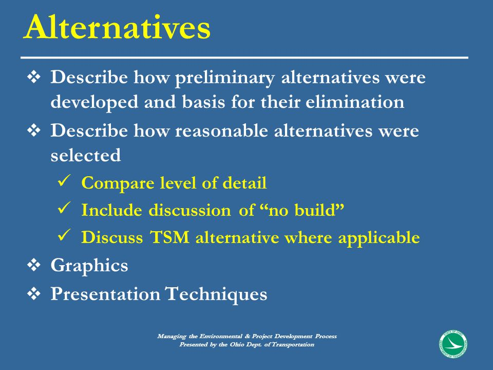 Describe how preliminary alternatives were developed and basis for their elimination  Describe how reasonable alternatives were selected Compare level of detail Include discussion of no build Discuss TSM alternative where applicable  Graphics  Presentation Techniques Alternatives Managing the Environmental & Project Development Process Presented by the Ohio Dept.