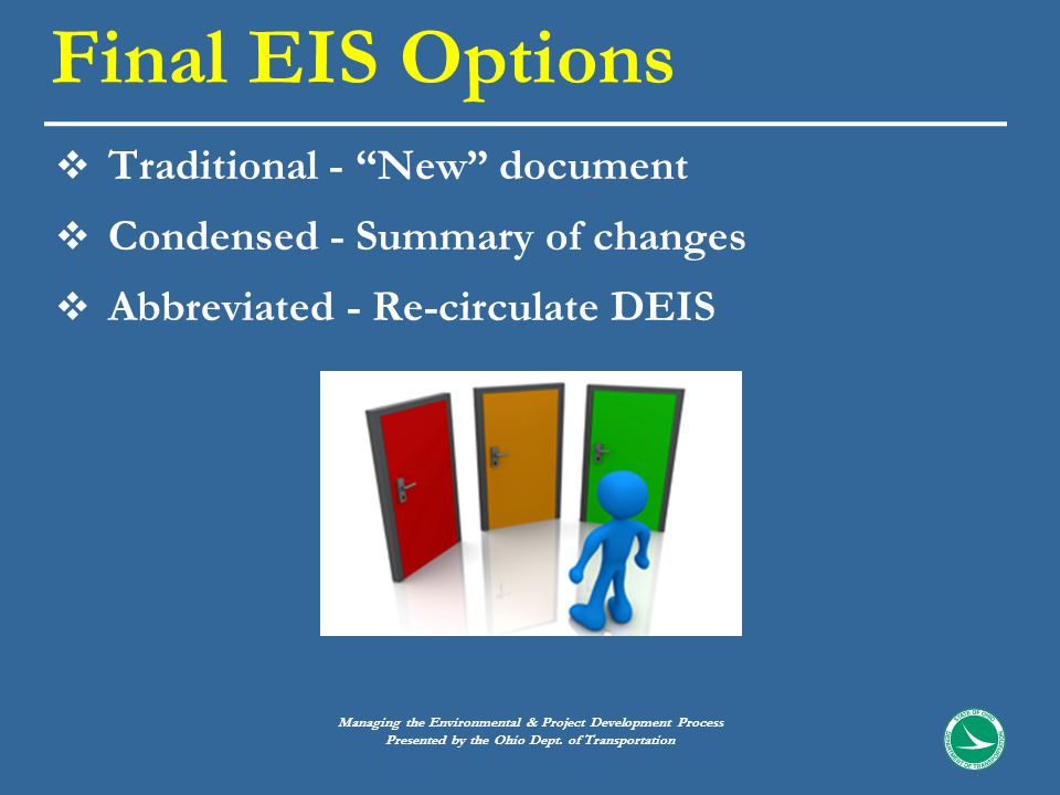  Traditional - New document  Condensed - Summary of changes  Abbreviated - Re-circulate DEIS Final EIS Options Managing the Environmental & Project Development Process Presented by the Ohio Dept.