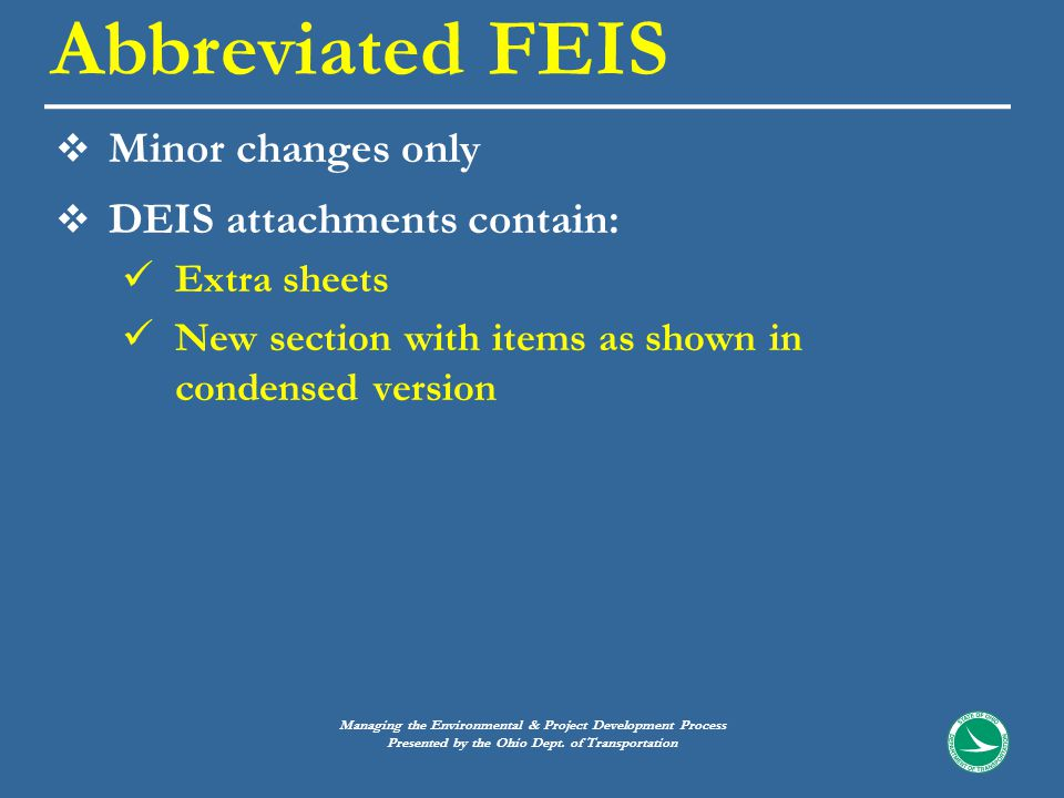  Minor changes only  DEIS attachments contain: Extra sheets New section with items as shown in condensed version Abbreviated FEIS Managing the Environmental & Project Development Process Presented by the Ohio Dept.