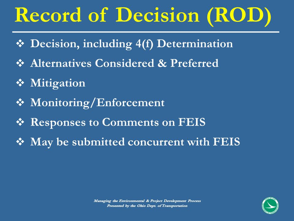  Decision, including 4(f) Determination  Alternatives Considered & Preferred  Mitigation  Monitoring/Enforcement  Responses to Comments on FEIS  May be submitted concurrent with FEIS Record of Decision (ROD) Managing the Environmental & Project Development Process Presented by the Ohio Dept.