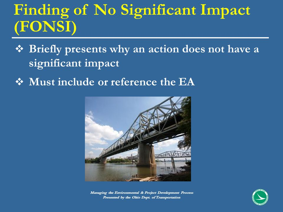  Briefly presents why an action does not have a significant impact  Must include or reference the EA Finding of No Significant Impact (FONSI) Managing the Environmental & Project Development Process Presented by the Ohio Dept.