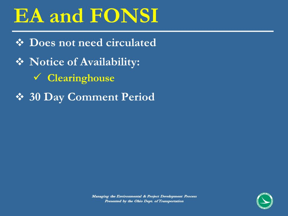  Does not need circulated  Notice of Availability: Clearinghouse  30 Day Comment Period EA and FONSI Managing the Environmental & Project Development Process Presented by the Ohio Dept.