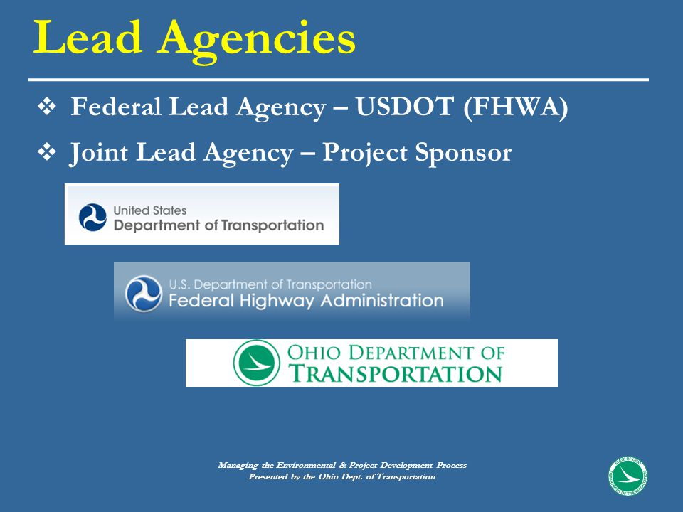  Federal Lead Agency – USDOT (FHWA)  Joint Lead Agency – Project Sponsor Lead Agencies Managing the Environmental & Project Development Process Presented by the Ohio Dept.
