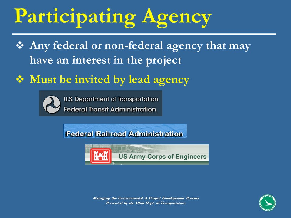  Any federal or non-federal agency that may have an interest in the project  Must be invited by lead agency Participating Agency Managing the Environmental & Project Development Process Presented by the Ohio Dept.