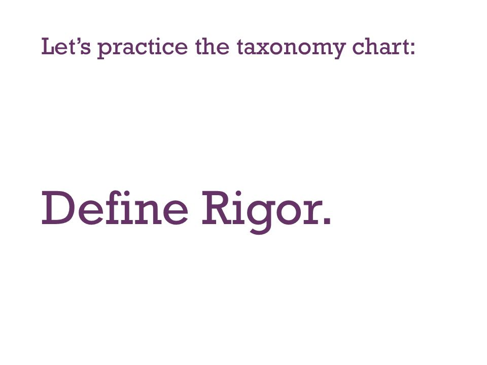 Let's practice the taxonomy chart: Define Rigor.