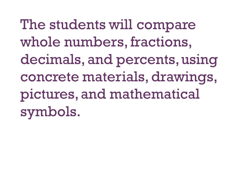 The students will compare whole numbers, fractions, decimals, and percents, using concrete materials, drawings, pictures, and mathematical symbols.
