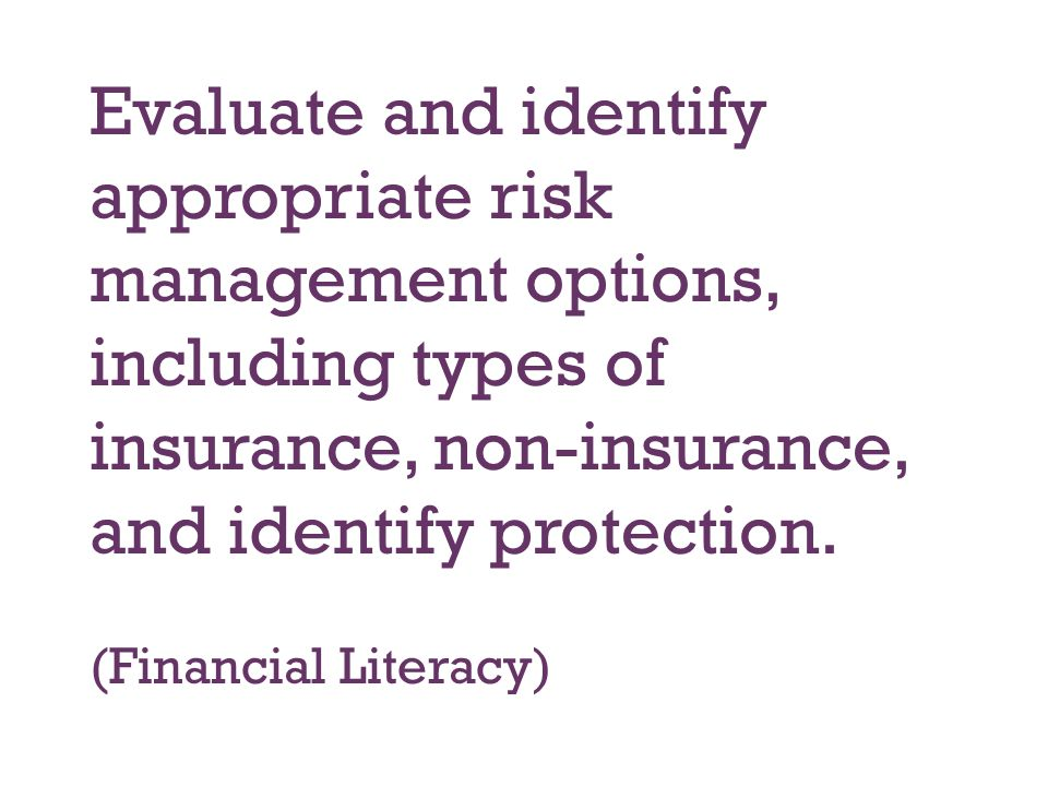 Evaluate and identify appropriate risk management options, including types of insurance, non-insurance, and identify protection.