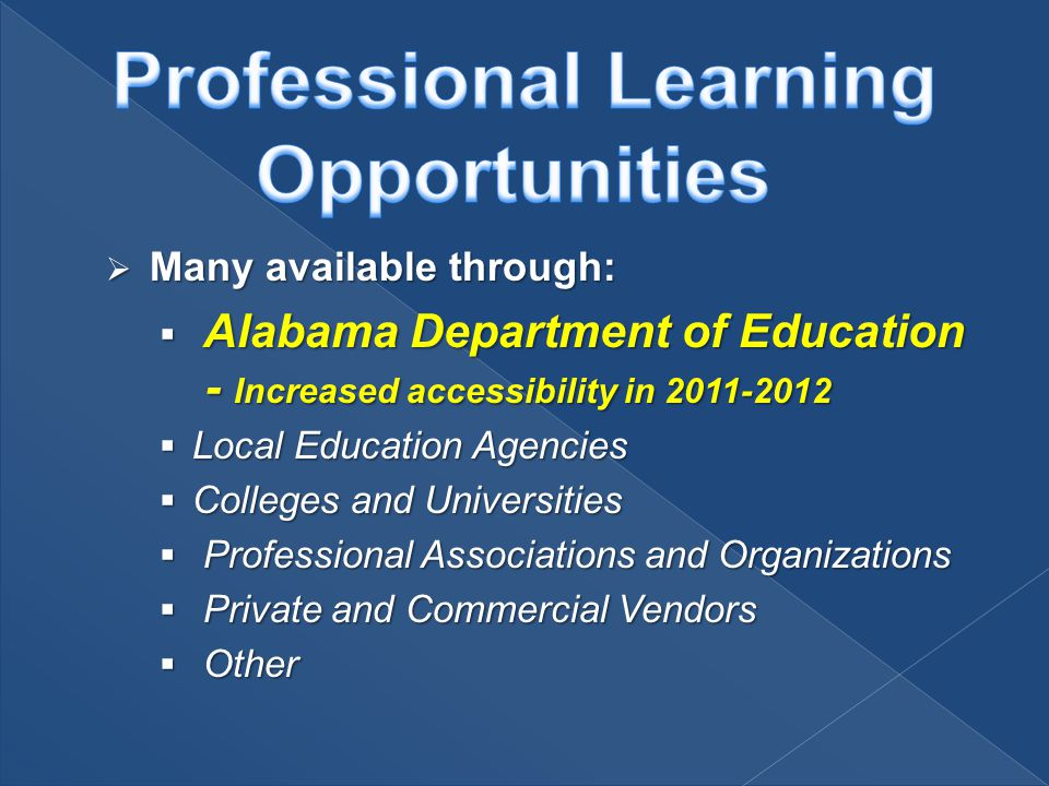  Many available through:  Alabama Department of Education - Increased accessibility in 2011-2012  Local Education Agencies  Colleges and Universities  Professional Associations and Organizations  Private and Commercial Vendors  Other