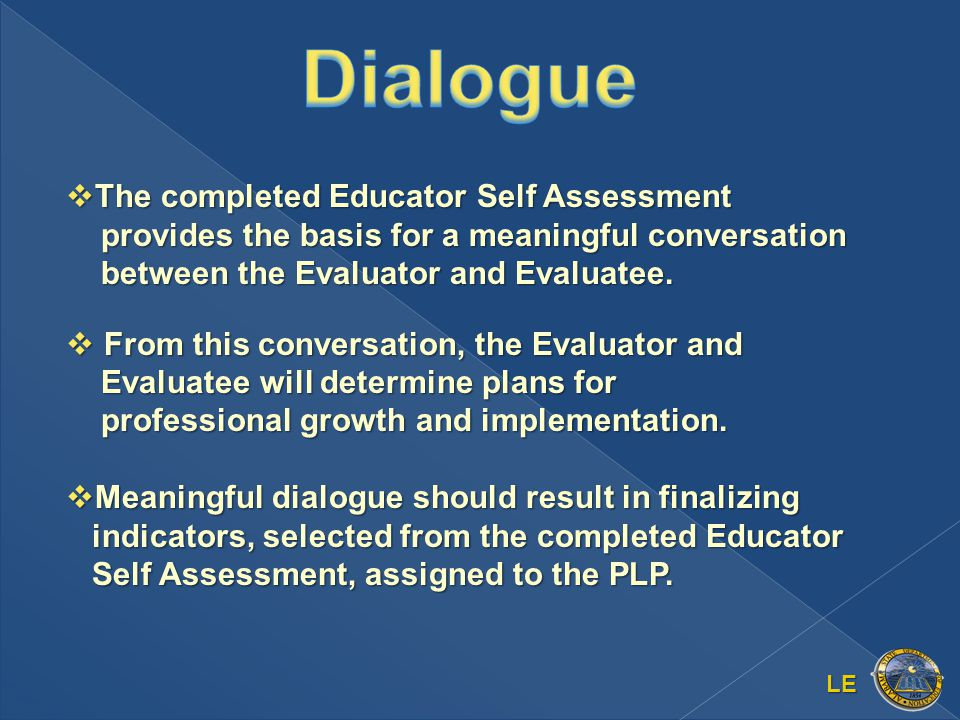 LE  The completed Educator Self Assessment provides the basis for a meaningful conversation between the Evaluator and Evaluatee.
