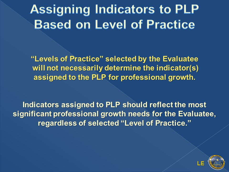 LE Levels of Practice selected by the Evaluatee will not necessarily determine the indicator(s) assigned to the PLP for professional growth.