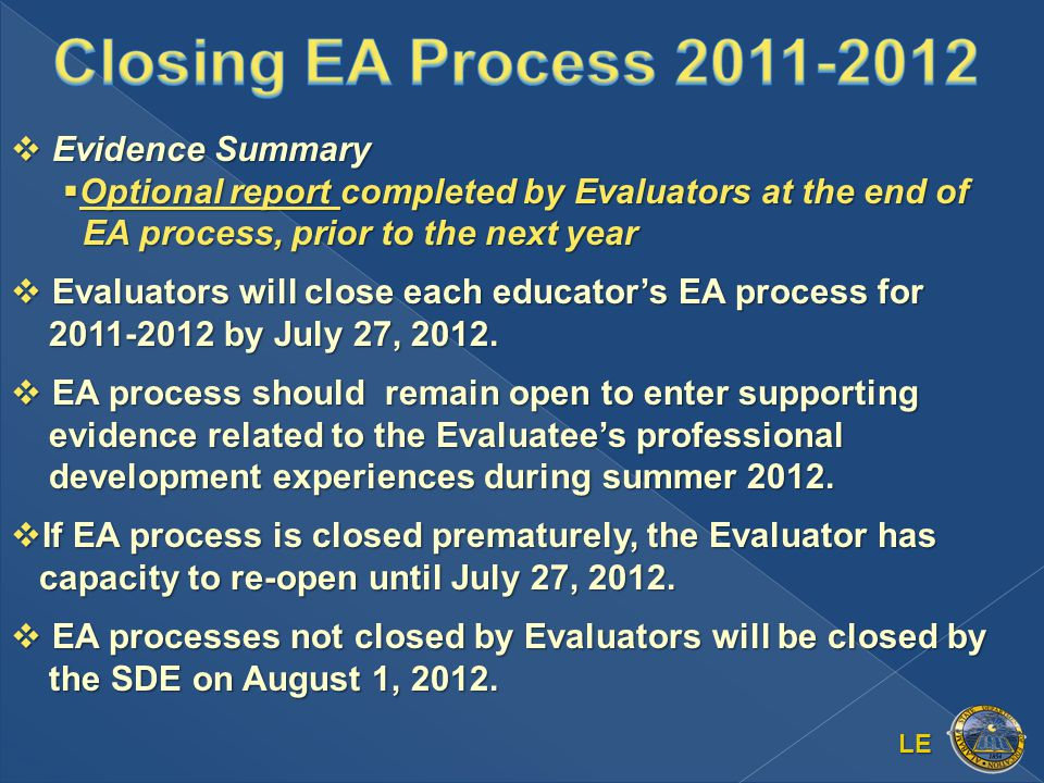 LE  Evidence Summary  Optional report completed by Evaluators at the end of EA process, prior to the next year  Evaluators will close each educator's EA process for 2011-2012 by July 27, 2012.