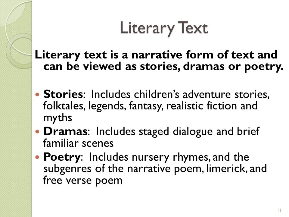 Literary text is a narrative form of text and can be viewed as stories, dramas or poetry. Stories: Includes children's adventure stories, folktales, l