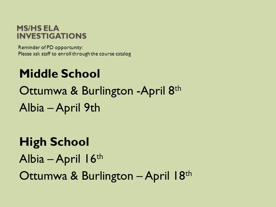 MS/HS ELA INVESTIGATIONS Reminder of PD opportunity: Please ask staff to enroll through the course catalog Middle School Ottumwa & Burlington -April 8