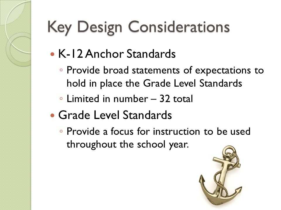 Key Design Considerations K-12 Anchor Standards ◦ Provide broad statements of expectations to hold in place the Grade Level Standards ◦ Limited in num