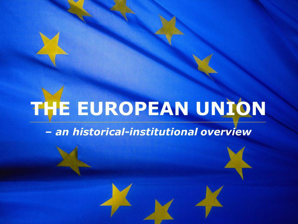 The European Union THE EUROPEAN UNION – an historical-institutional overview