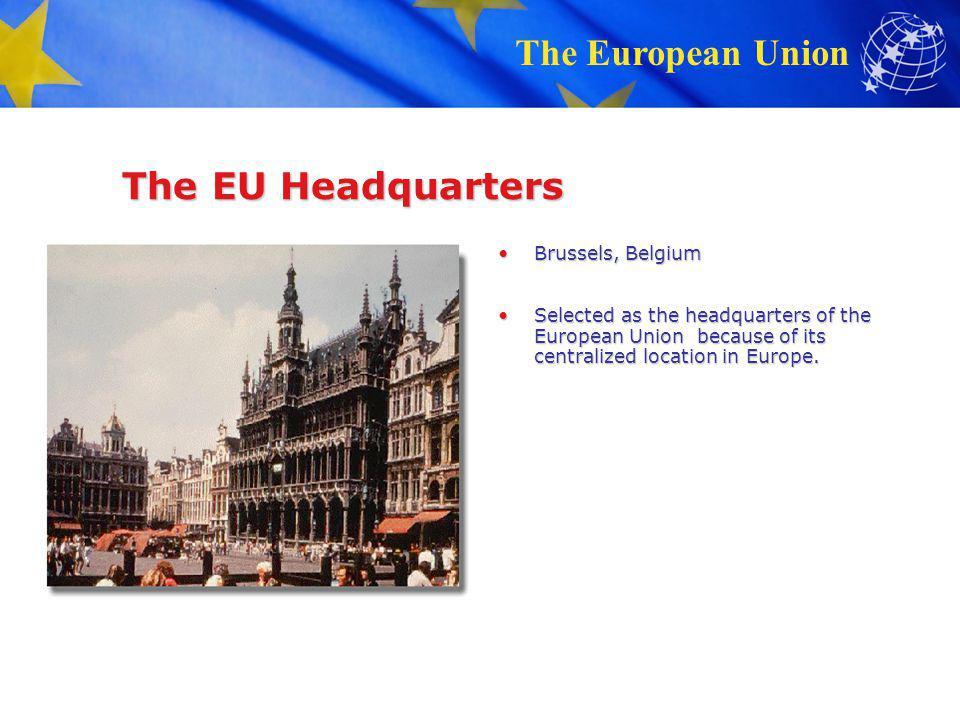 The European Union The EU Headquarters Brussels, BelgiumBrussels, Belgium Selected as the headquarters of the European Union because of its centralize