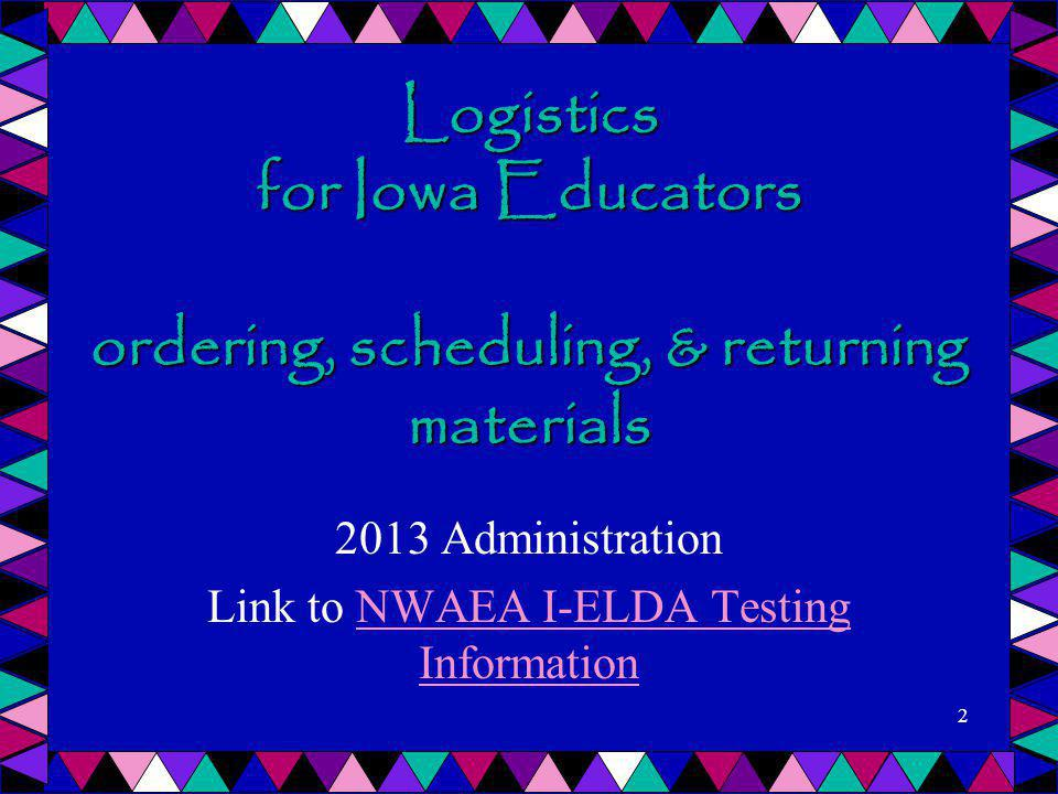 Logistics for Iowa Educators ordering, scheduling, & returning materials 2013 Administration Link to NWAEA I-ELDA Testing InformationNWAEA I-ELDA Test