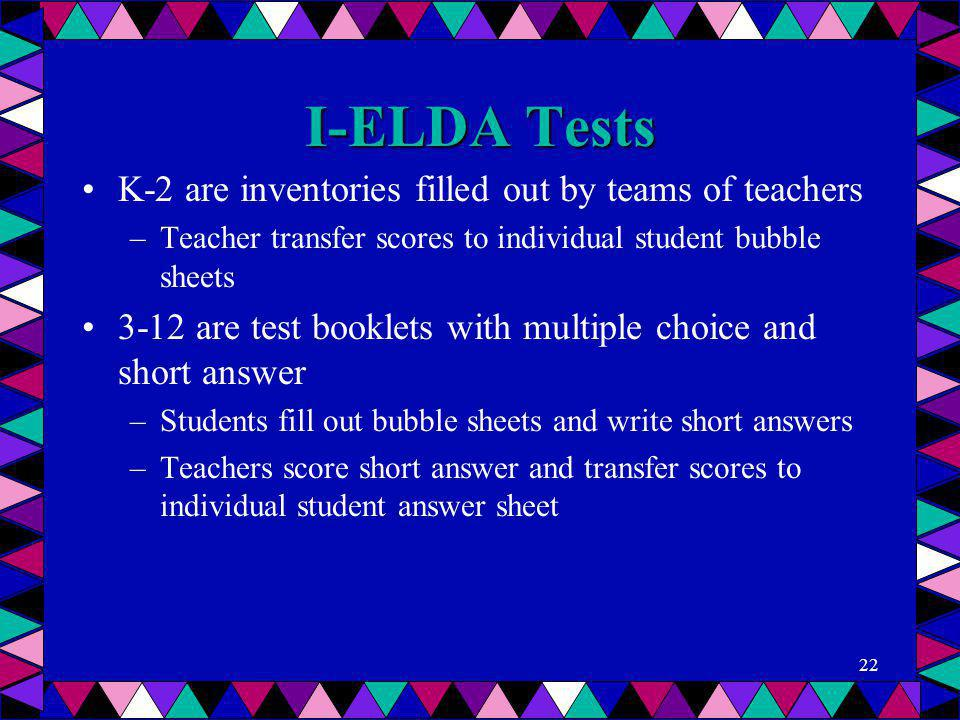I-ELDA Tests K-2 are inventories filled out by teams of teachers –Teacher transfer scores to individual student bubble sheets 3-12 are test booklets w
