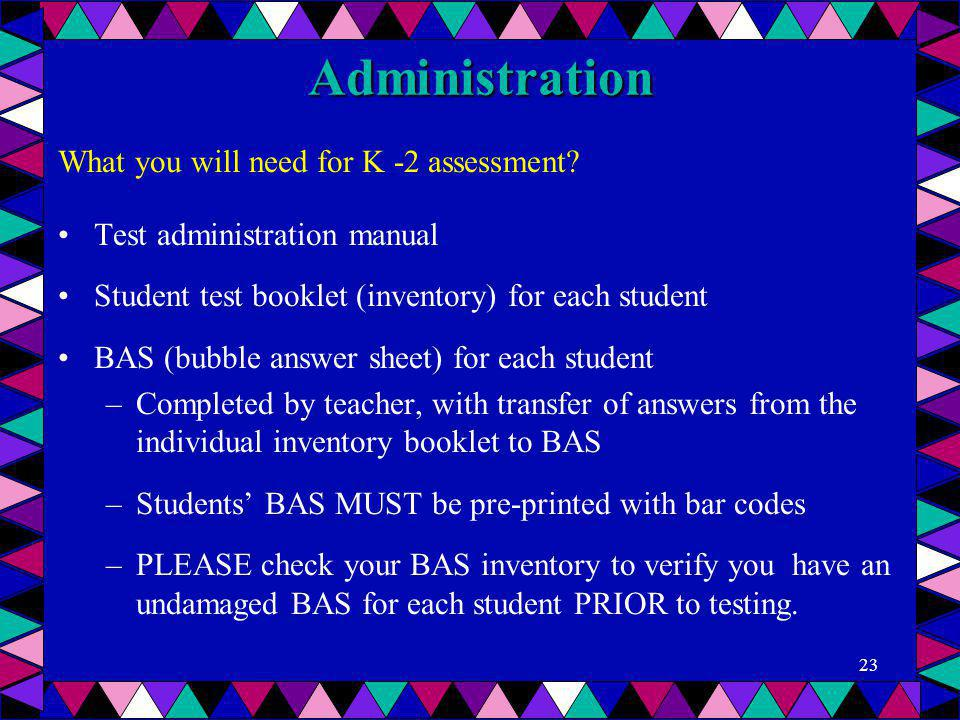 Administration What you will need for K -2 assessment? Test administration manual Student test booklet (inventory) for each student BAS (bubble answer