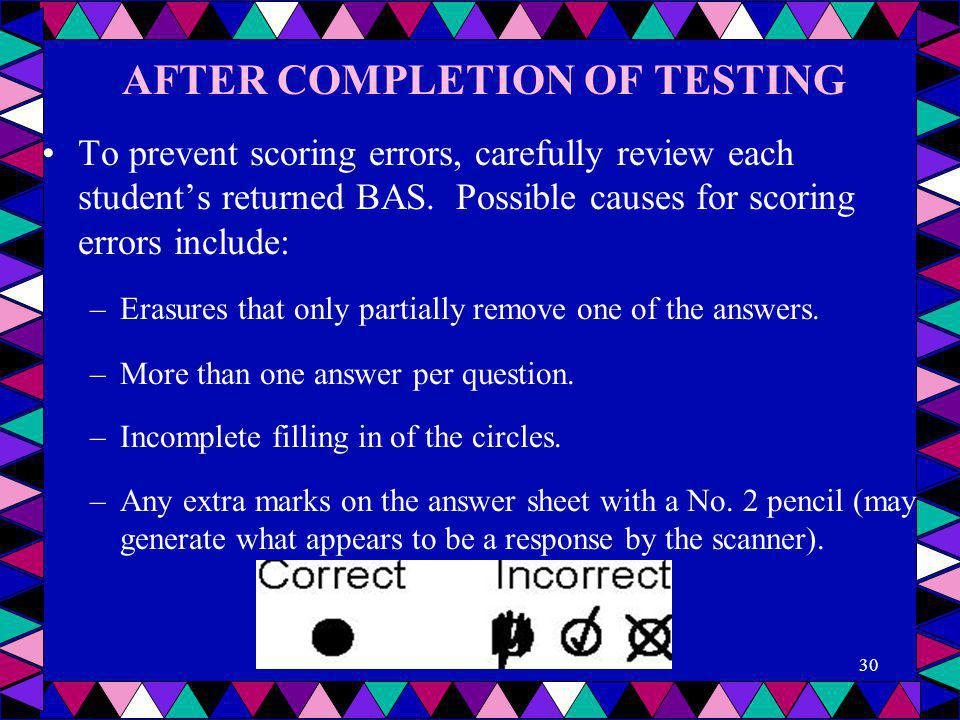 AFTER COMPLETION OF TESTING To prevent scoring errors, carefully review each student's returned BAS. Possible causes for scoring errors include: –Eras