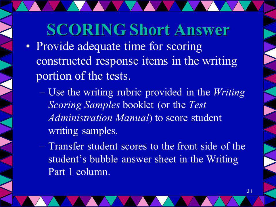 SCORING Short Answer Provide adequate time for scoring constructed response items in the writing portion of the tests. –Use the writing rubric provide