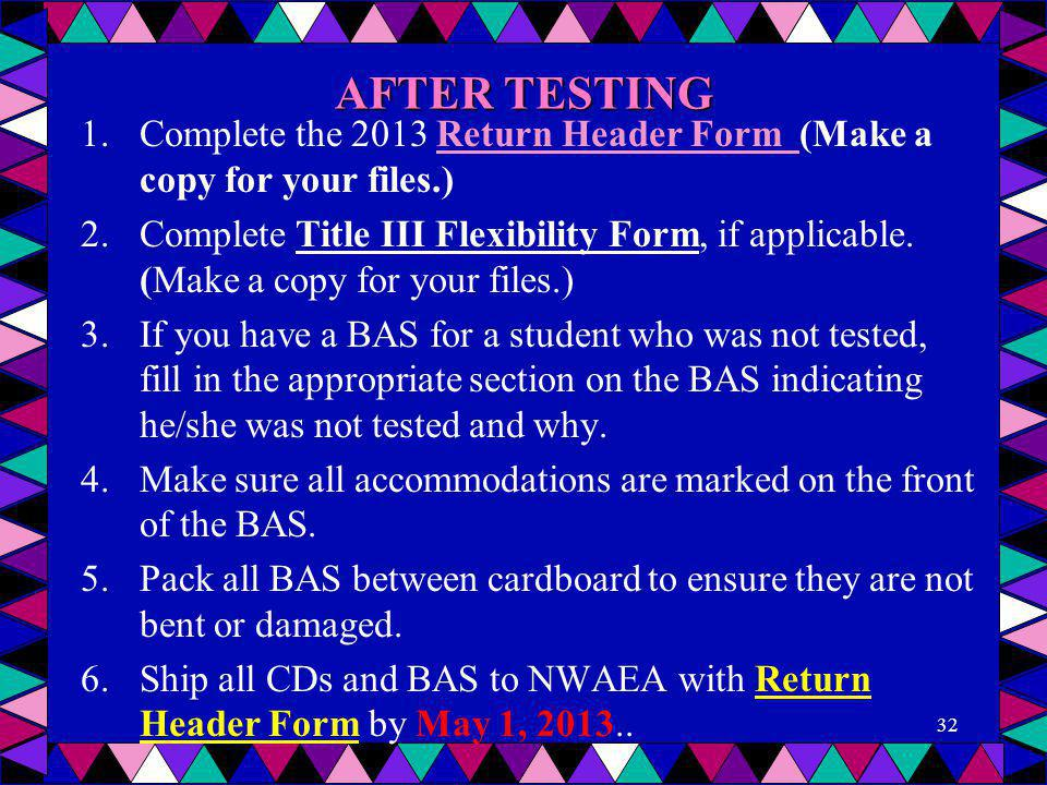 AFTER TESTING 1.Complete the 2013 Return Header Form (Make a copy for your files.)Return Header Form 2.Complete Title III Flexibility Form, if applica