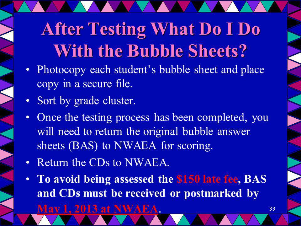 After Testing What Do I Do With the Bubble Sheets? Photocopy each student's bubble sheet and place copy in a secure file. Sort by grade cluster. Once