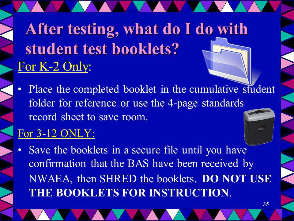After testing, what do I do with student test booklets? For K-2 Only: Place the completed booklet in the cumulative student folder for reference or us