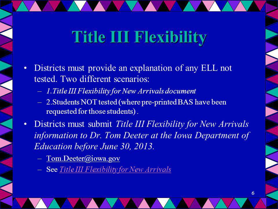 Title III Flexibility Districts must provide an explanation of any ELL not tested. Two different scenarios: –1.Title III Flexibility for New Arrivals