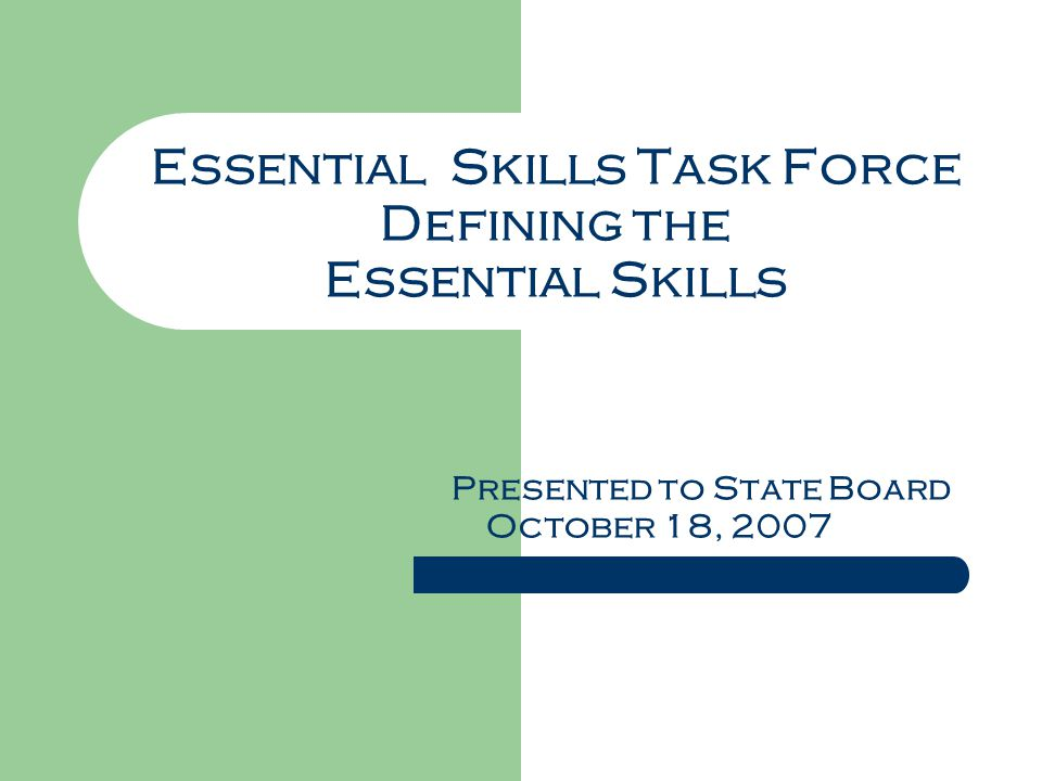 Essential Skills Task Force Defining the Essential Skills Presented to State Board October 18, 2007