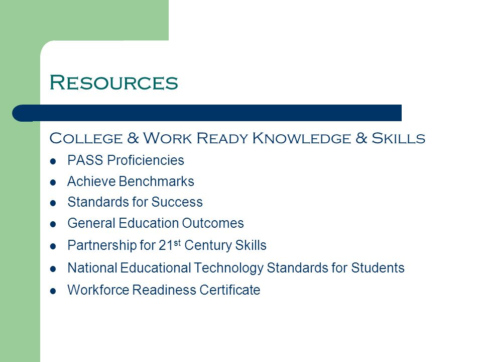 Resources College & Work Ready Knowledge & Skills PASS Proficiencies Achieve Benchmarks Standards for Success General Education Outcomes Partnership for 21 st Century Skills National Educational Technology Standards for Students Workforce Readiness Certificate