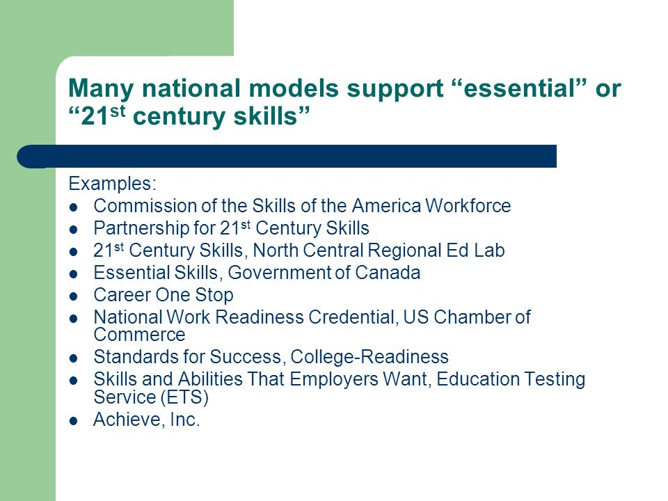 Many national models support essential or 21 st century skills Examples: Commission of the Skills of the America Workforce Partnership for 21 st Century Skills 21 st Century Skills, North Central Regional Ed Lab Essential Skills, Government of Canada Career One Stop National Work Readiness Credential, US Chamber of Commerce Standards for Success, College-Readiness Skills and Abilities That Employers Want, Education Testing Service (ETS) Achieve, Inc.